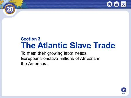 Section 3 The Atlantic Slave Trade To meet their growing labor needs, Europeans enslave millions of Africans in the Americas. NEXT.