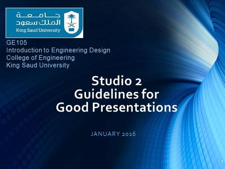 Studio 2 Guidelines for Good Presentations JANUARY 2016 1 GE105 Introduction to Engineering Design College of Engineering King Saud University.