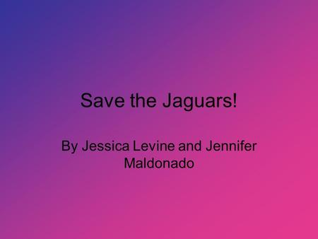 Save the Jaguars! By Jessica Levine and Jennifer Maldonado.