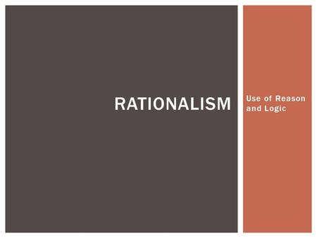 Use of Reason and Logic RATIONALISM.  A Rationalist approach to knowledge is based on the belief that we can ascertain truth by thinking and reflection.