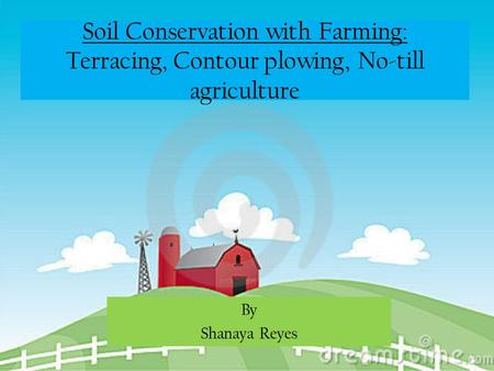 Soil Conservation with Farming: Terracing, Contour plowing, No-till agriculture By Shanaya Reyes.
