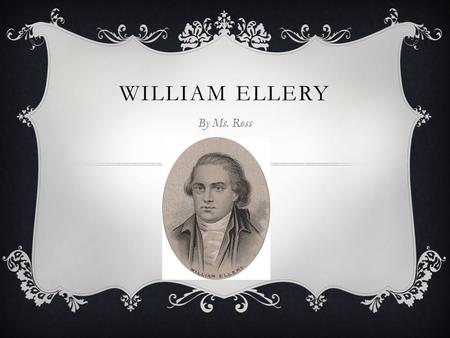 WILLIAM ELLERY By Ms. Ross. EARLY LIFE  William Ellery was born in 1727 in Newport, RI  Graduated from Harvard College in 1747  Studied law  Married.