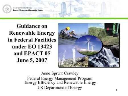 1 Guidance on Renewable Energy in Federal Facilities under EO 13423 and EPACT 05 June 5, 2007 Anne Sprunt Crawley Federal Energy Management Program Energy.
