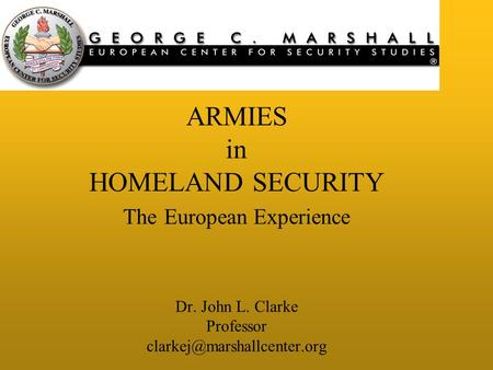 ARMIES in HOMELAND SECURITY The European Experience Dr. John L. Clarke Professor