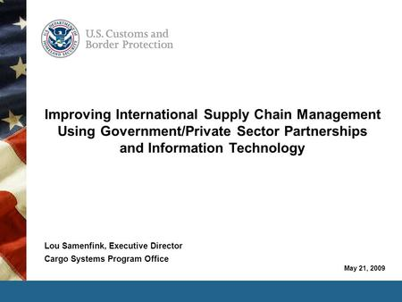 May 21, 2009 Improving International Supply Chain Management Using Government/Private Sector Partnerships and Information Technology Lou Samenfink, Executive.