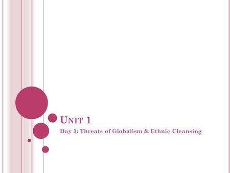 U NIT 1 Day 3: Threats of Globalism & Ethnic Cleansing.