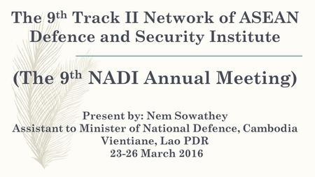 The 9 th Track II Network of ASEAN Defence and Security Institute (The 9 th NADI Annual Meeting) Present by: Nem Sowathey Assistant to Minister of National.
