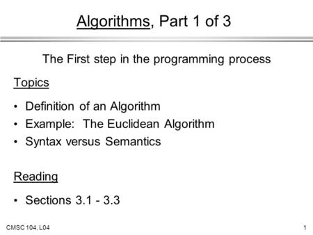 CMSC 104, L041 Algorithms, Part 1 of 3 Topics Definition of an Algorithm Example: The Euclidean Algorithm Syntax versus Semantics Reading Sections 3.1.