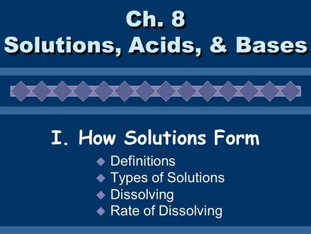Ch. 8 Solutions, Acids, & Bases I. How Solutions Form  Definitions  Types of Solutions  Dissolving  Rate of Dissolving.