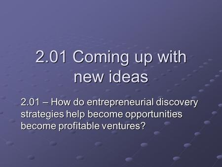 2.01 Coming up with new ideas 2.01 – How do entrepreneurial discovery strategies help become opportunities become profitable ventures?