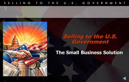 Selling to the U.S. Government The Small Business Solution.