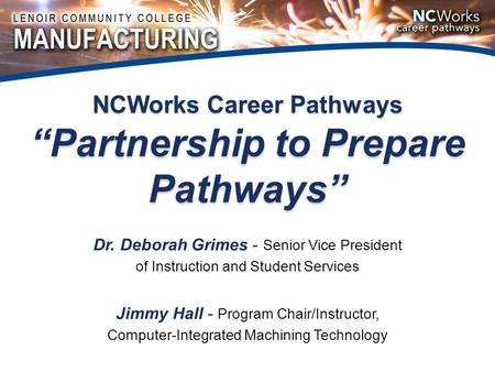 "NCWorks Career Pathways ""Partnership to Prepare Pathways"" Dr. Deborah Grimes - Senior Vice President of Instruction and Student Services Jimmy Hall - Program."