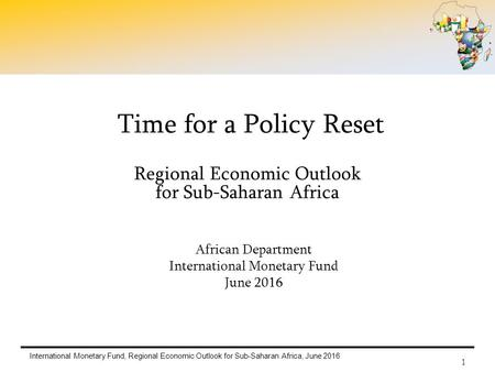 International Monetary Fund, Regional Economic Outlook for Sub-Saharan Africa, June 2016 1 Time for a Policy Reset Regional Economic Outlook for Sub-Saharan.