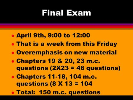 Final Exam l April 9th, 9:00 to 12:00 l That is a week from this Friday l Overemphasis on new material l Chapters 19 & 20, 23 m.c. questions (2X23 = 46.