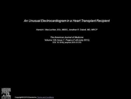 An Unusual Electrocardiogram in a Heart Transplant Recipient Hamish I. MacLachlan, BSc, MBBS, Jonathan R. Dalzell, MD, MRCP The American Journal of Medicine.