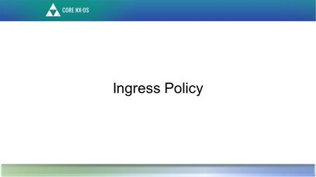 Ingress Policy. Agenda – New Features Feature Summary Data Plane Flow of current model Policy enforcement for current model Limitations of current model.