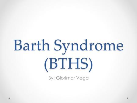 Barth Syndrome (BTHS) By: Glorimar Vega. History 1983, Netherlands Dr. Peter Barth o Pediatric neurologist Metabolic disorder Multisystem disorder Occurs.