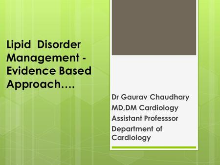 Lipid Disorder Management - Evidence Based Approach…. Dr Gaurav Chaudhary MD,DM Cardiology Assistant Professsor Department of Cardiology.