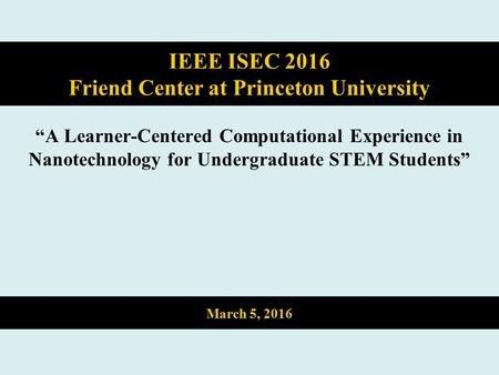 """A Learner-Centered Computational Experience in Nanotechnology for Undergraduate STEM Students"" IEEE ISEC 2016 Friend Center at Princeton University March."