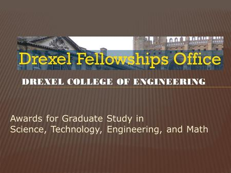 Awards for Graduate Study in Science, Technology, Engineering, and Math DREXEL COLLEGE OF ENGINEERING.