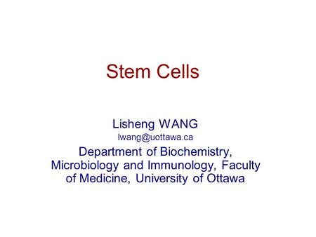 Stem Cells Lisheng WANG Department of Biochemistry, Microbiology and Immunology, Faculty of Medicine, University of Ottawa.