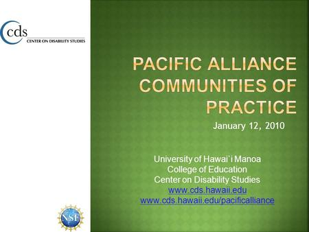 January 12, 2010 University of Hawai`i Manoa College of Education Center on Disability Studies www.cds.hawaii.edu www.cds.hawaii.edu/pacificalliance.