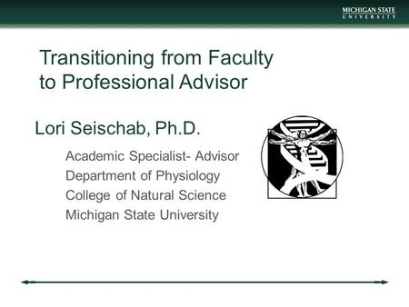 Lori Seischab, Ph.D. Academic Specialist- Advisor Department of Physiology College of Natural Science Michigan State University Transitioning from Faculty.