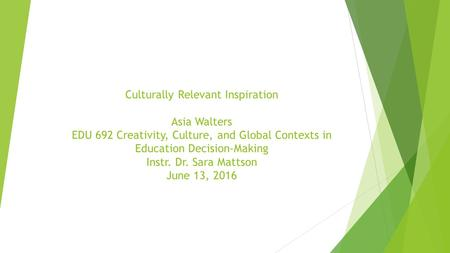 Culturally Relevant Inspiration Asia Walters EDU 692 Creativity, Culture, and Global Contexts in Education Decision-Making Instr. Dr. Sara Mattson June.