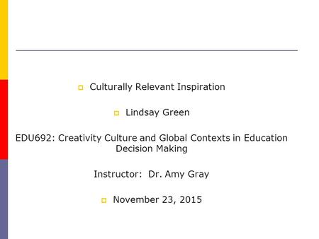  Culturally Relevant Inspiration  Lindsay Green EDU692: Creativity Culture and Global Contexts in Education Decision Making Instructor: Dr. Amy Gray.