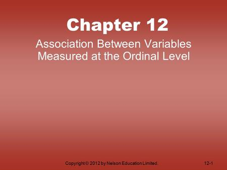 Copyright © 2012 by Nelson Education Limited. Chapter 12 Association Between Variables Measured at the Ordinal Level 12-1.