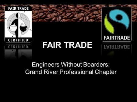 FAIR TRADE Engineers Without Boarders: Grand River Professional Chapter.