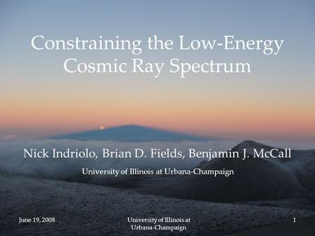 June 19, 2008University of Illinois at Urbana-Champaign 1 Constraining the Low-Energy Cosmic Ray Spectrum Nick Indriolo, Brian D. Fields, Benjamin J. McCall.