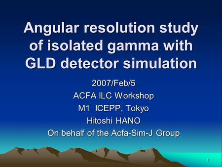 1 Angular resolution study of isolated gamma with GLD detector simulation 2007/Feb/5 ACFA ILC Workshop M1 ICEPP, Tokyo Hitoshi HANO On behalf of the Acfa-Sim-J.