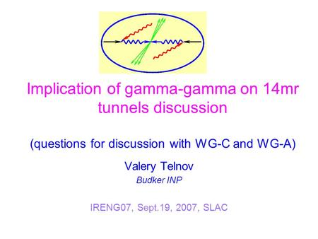 Implication of gamma-gamma on 14mr tunnels discussion (questions for discussion with WG-C and WG-A) Valery Telnov Budker INP IRENG07, Sept.19, 2007, SLAC.