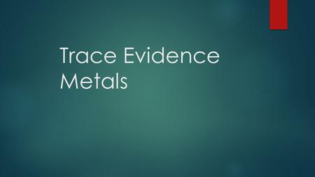 Trace Evidence Metals. Introduction  Many manufactured products and even most natural materials contain small quantities of elements, known as trace.