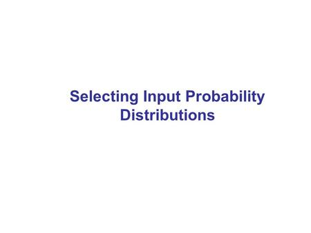 Selecting Input Probability Distributions. 2 Introduction Part of modeling—what input probability distributions to use as input to simulation for: –Interarrival.