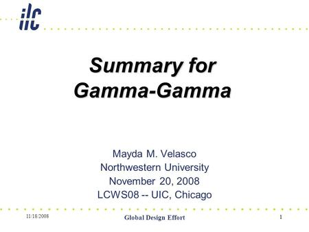 11/18/2008 Global Design Effort 1 Summary for Gamma-Gamma Mayda M. Velasco Northwestern University November 20, 2008 LCWS08 -- UIC, Chicago.