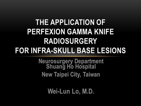 Neurosurgery Department Shuang Ho Hospital New Taipei City, Taiwan Wei-Lun Lo, M.D. THE APPLICATION OF PERFEXION GAMMA KNIFE RADIOSURGERY FOR INFRA-SKULL.