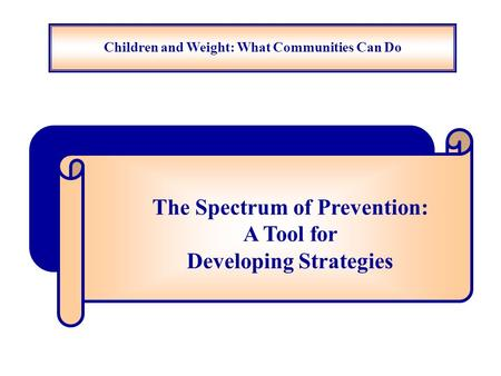 Children and Weight: What Communities Can Do The Spectrum of Prevention: A Tool for Developing Strategies.