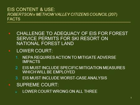 1 EIS CONTENT & USE: ROBERTSON v METHOW VALLEY CITIZENS COUNCIL (207) FACTS  CHALLENGE TO ADEQUACY OF EIS FOR FOREST SERVICE PERMITS FOR SKI RESORT ON.