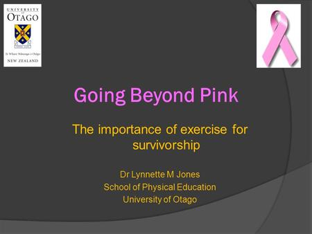 Going Beyond Pink The importance of exercise for survivorship Dr Lynnette M Jones School of Physical Education University of Otago.