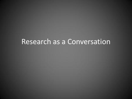 Research as a Conversation. With the site and subjects With the existing scholarship With the reader.