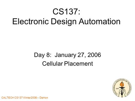 CALTECH CS137 Winter2006 -- DeHon 1 CS137: Electronic Design Automation Day 8: January 27, 2006 Cellular Placement.