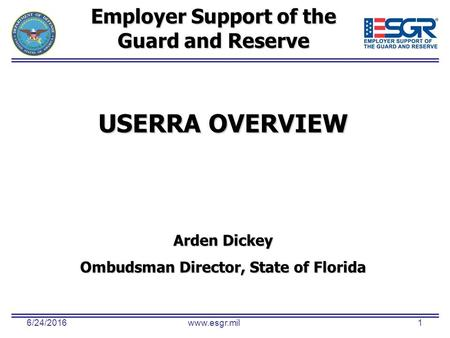 6/24/2016www.esgr.mil1 Employer Support of the Guard and Reserve USERRA OVERVIEW Arden Dickey Ombudsman Director, State of Florida.