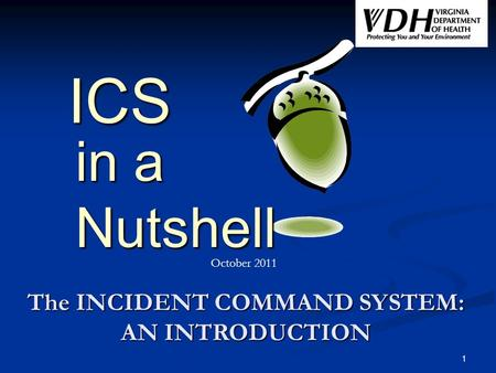 1 ICS Nutshell in a The INCIDENT COMMAND SYSTEM: AN INTRODUCTION October 2011.