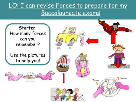 LO: I can revise Forces to prepare for my Baccalaureate exams Starter: How many forces can you remember? Use the pictures to help you! Starter: How many.