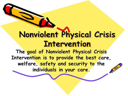 Nonviolent Physical Crisis Intervention The goal of Nonviolent Physical Crisis Intervention is to provide the best care, welfare, safety and security.
