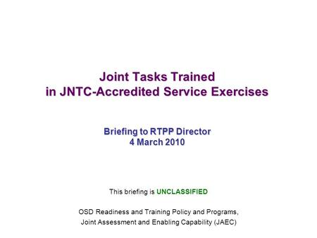 Joint Tasks Trained in JNTC-Accredited Service Exercises Briefing to RTPP Director 4 March 2010 This briefing is UNCLASSIFIED OSD Readiness and Training.