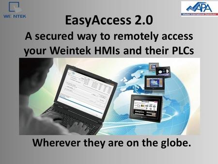 EasyAccess 2.0 A secured way to remotely access your Weintek HMIs and their PLCs Wherever they are on the globe.