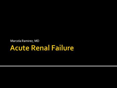 Marcela Ramirez, MD.  Abrupt ( hours or days) deterioration of renal function with decrease in GFR or tubular injury compromising the kidney ability.